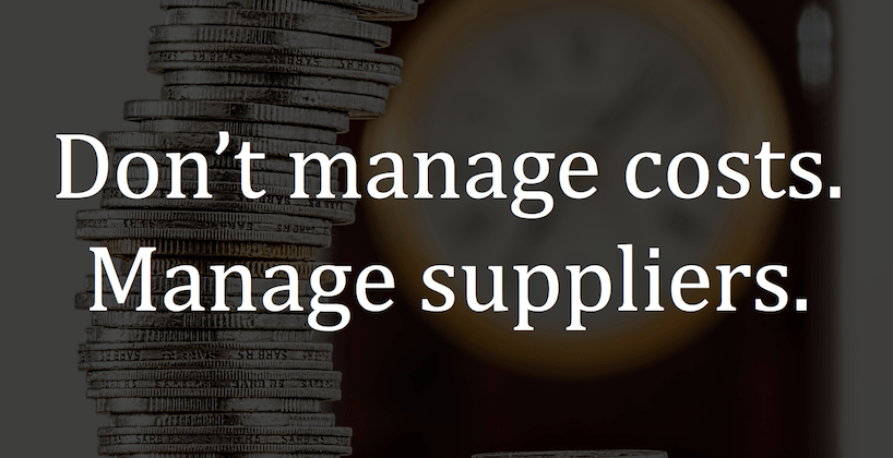 Don't manage costs. Manage suppliers